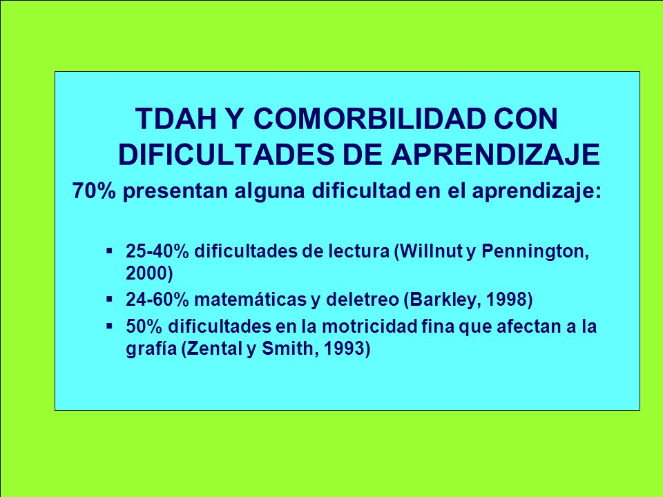 TDAH Y COMORBILIDAD CON DIFICULTADES DE APRENDIZAJE 70% presentan alguna dificultad en el aprendizaje: 25-40% dificultades de lectura (Willnut y Penni