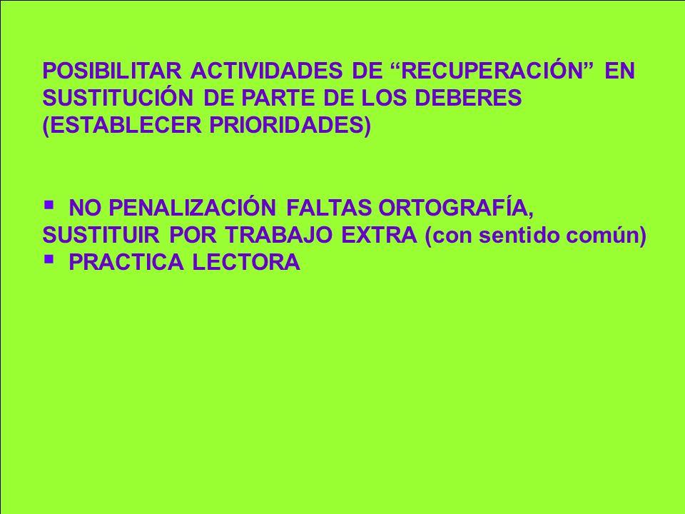 POSIBILITAR ACTIVIDADES DE RECUPERACIÓN EN SUSTITUCIÓN DE PARTE DE LOS DEBERES (ESTABLECER PRIORIDADES) NO PENALIZACIÓN FALTAS ORTOGRAFÍA, SUSTITUIR P