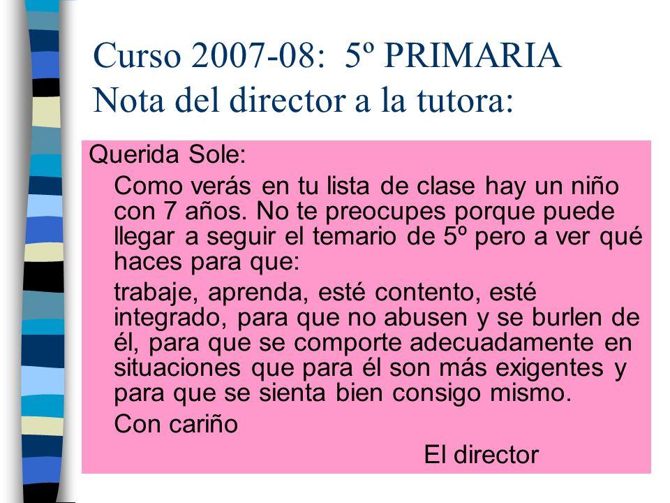 Curso 2007-08: 5º PRIMARIA Nota del director a la tutora: Querida Sole: Como verás en tu lista de clase hay un niño con 7 años. No te preocupes porque