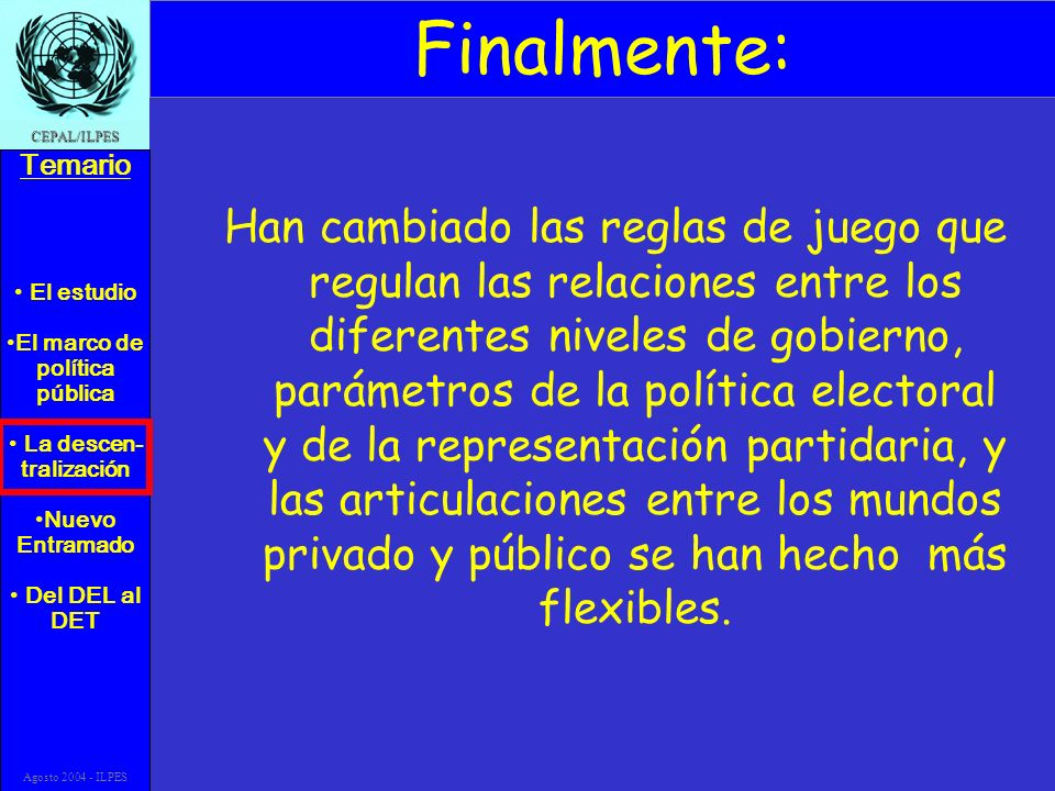 El estudio El marco de política pública La descen- tralización Nuevo Entramado Del DEL al DET Temario CEPAL/ILPES Agosto 2004 - ILPES Finalmente: Han
