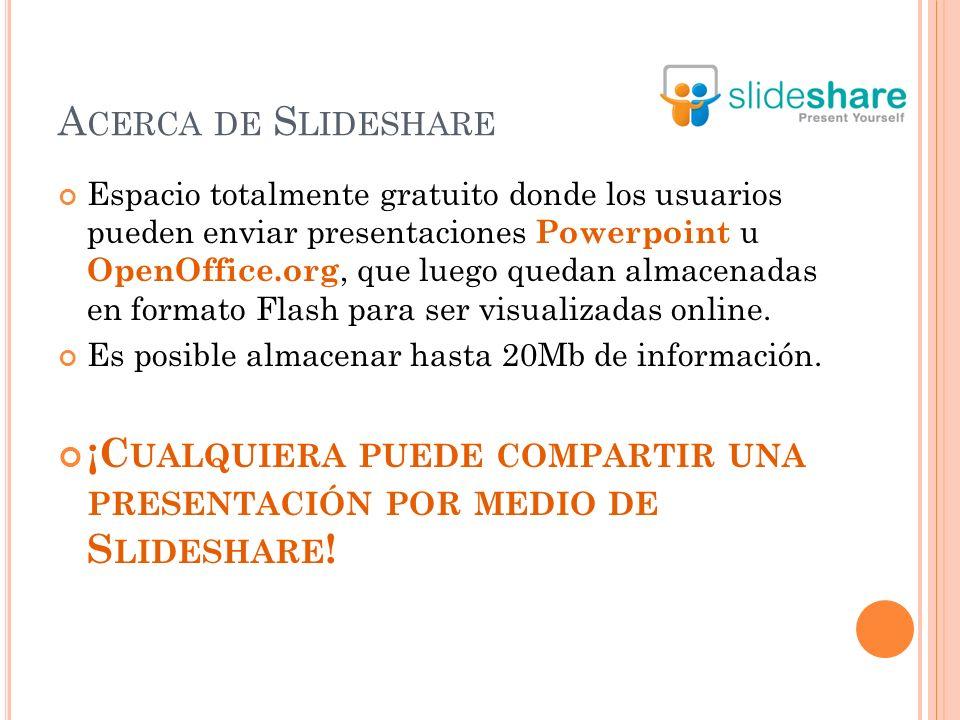 A CERCA DE S LIDESHARE Espacio totalmente gratuito donde los usuarios pueden enviar presentaciones Powerpoint u OpenOffice.org, que luego quedan almacenadas en formato Flash para ser visualizadas online.