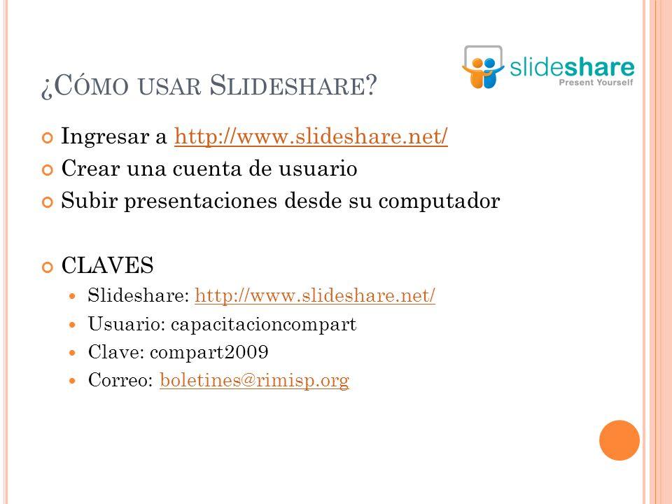 ¿C ÓMO USAR S LIDESHARE ? Ingresar a http://www.slideshare.net/http://www.slideshare.net/ Crear una cuenta de usuario Subir presentaciones desde su co