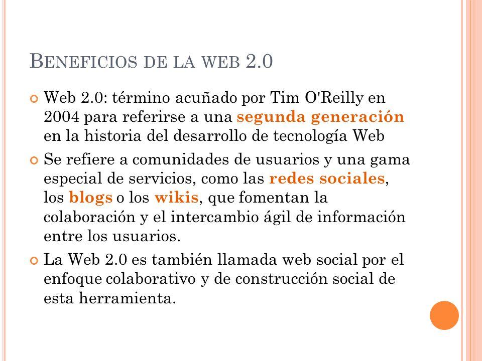 B ENEFICIOS DE LA WEB 2.0 Web 2.0: término acuñado por Tim O Reilly en 2004 para referirse a una segunda generación en la historia del desarrollo de tecnología Web Se refiere a comunidades de usuarios y una gama especial de servicios, como las redes sociales, los blogs o los wikis, que fomentan la colaboración y el intercambio ágil de información entre los usuarios.