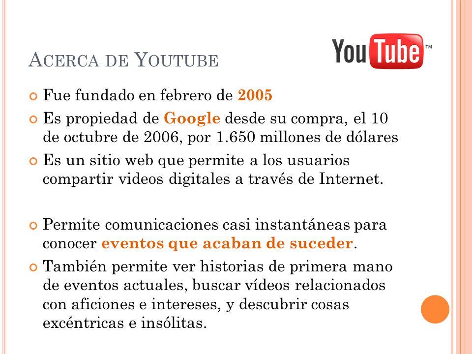 A CERCA DE Y OUTUBE Fue fundado en febrero de 2005 Es propiedad de Google desde su compra, el 10 de octubre de 2006, por 1.650 millones de dólares Es un sitio web que permite a los usuarios compartir videos digitales a través de Internet.