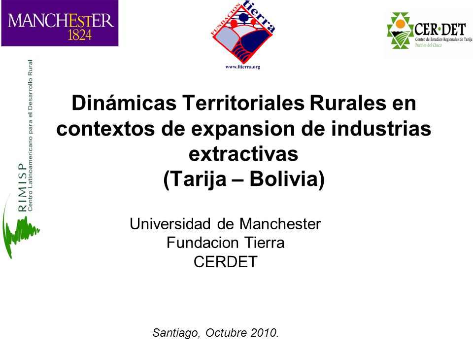 Dinámicas Territoriales Rurales en contextos de expansion de industrias extractivas (Tarija – Bolivia) Universidad de Manchester Fundacion Tierra CERDET Santiago, Octubre 2010.