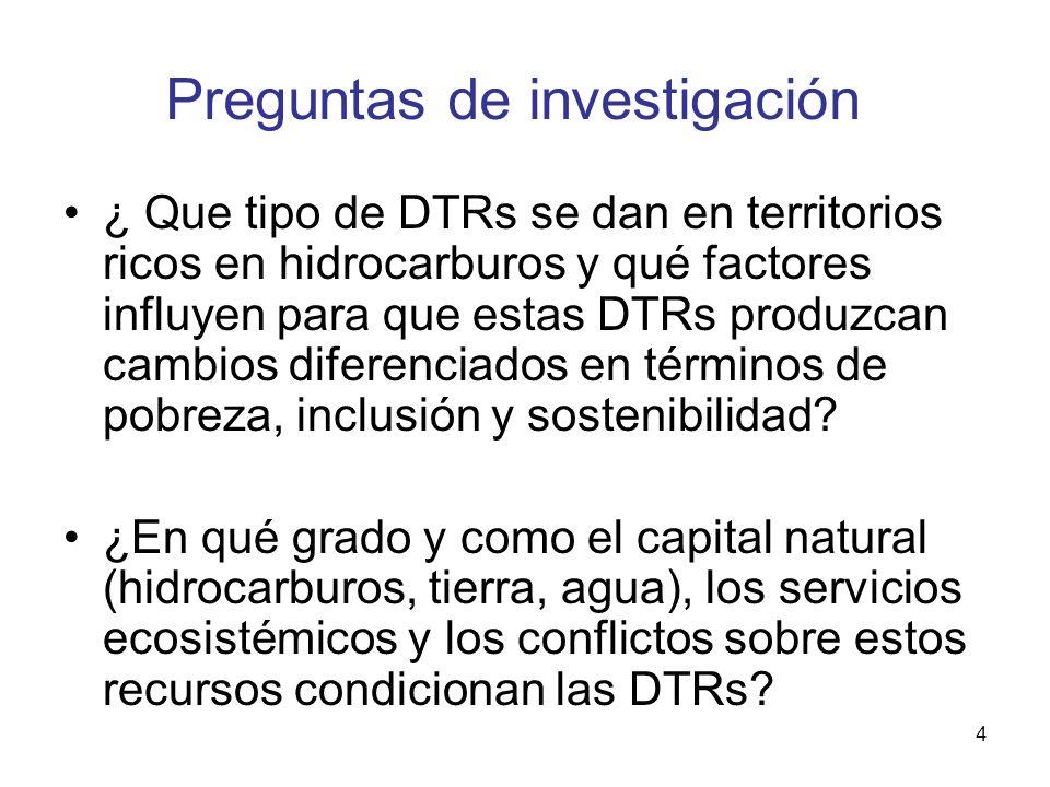 4 Preguntas de investigación ¿ Que tipo de DTRs se dan en territorios ricos en hidrocarburos y qué factores influyen para que estas DTRs produzcan cambios diferenciados en términos de pobreza, inclusión y sostenibilidad.
