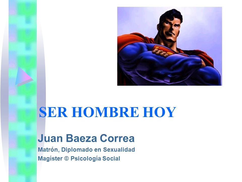 SER HOMBRE HOY Juan Baeza Correa Matrón, Diplomado en Sexualidad Magíster © Psicología Social