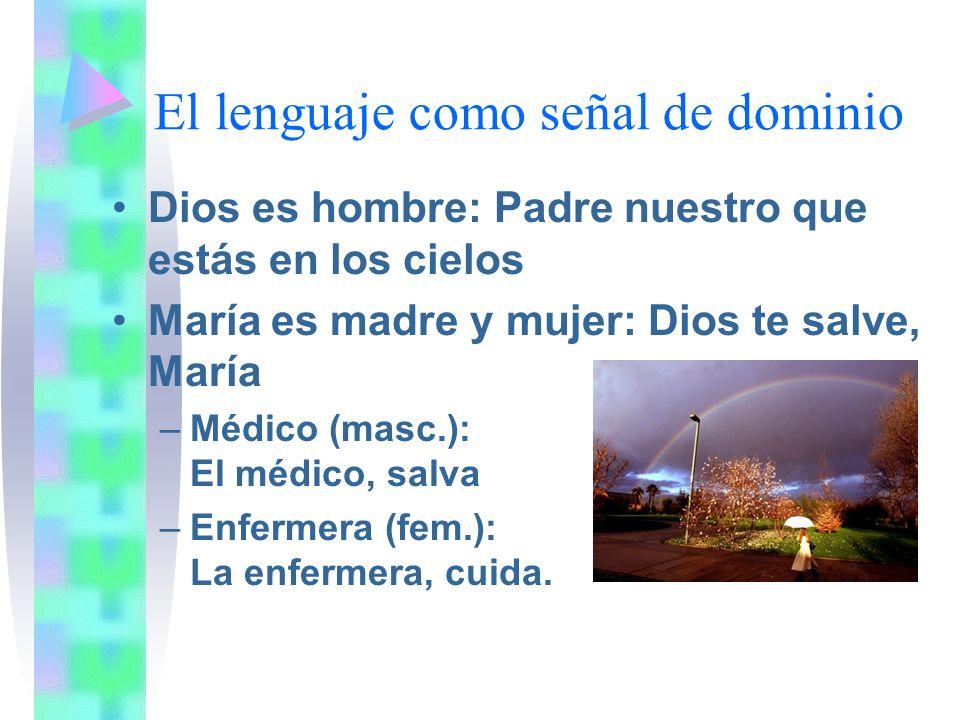 El lenguaje como señal de dominio Dios es hombre: Padre nuestro que estás en los cielos María es madre y mujer: Dios te salve, María –Médico (masc.):