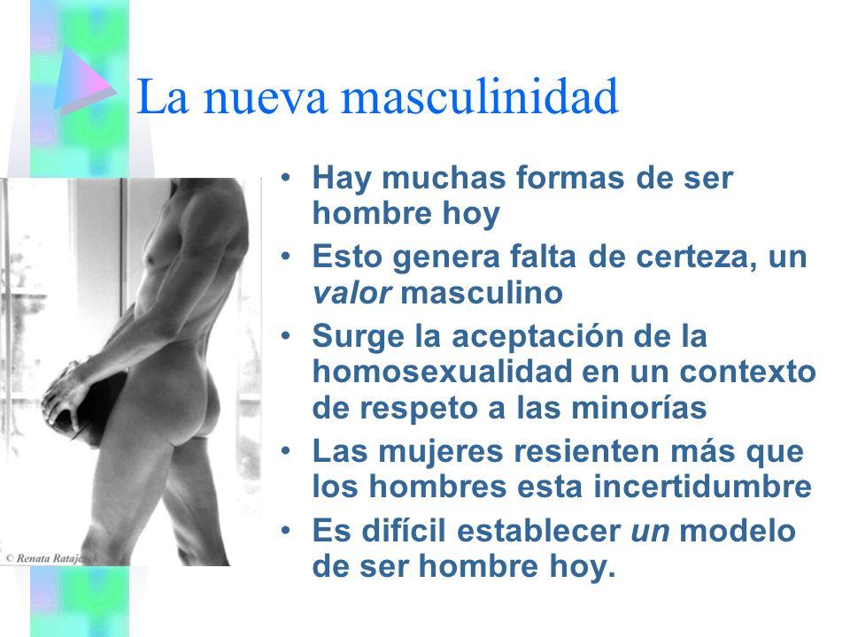 La nueva masculinidad Hay muchas formas de ser hombre hoy Esto genera falta de certeza, un valor masculino Surge la aceptación de la homosexualidad en