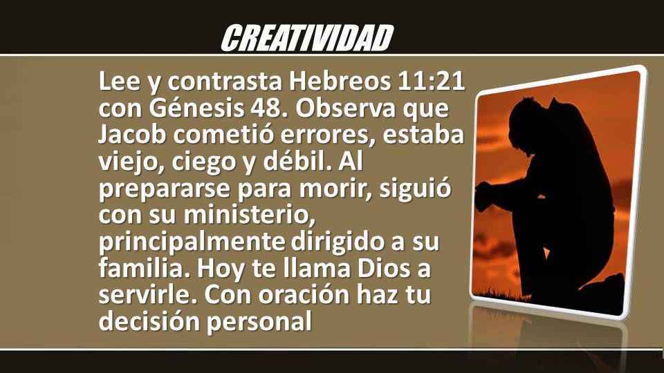 Lee y contrasta Hebreos 11:21 con Génesis 48. Observa que Jacob cometió errores, estaba viejo, ciego y débil. Al prepararse para morir, siguió con su
