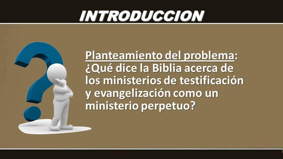 INTRODUCCION Planteamiento del problema: ¿Qué dice la Biblia acerca de los ministerios de testificación y evangelización como un ministerio perpetuo?
