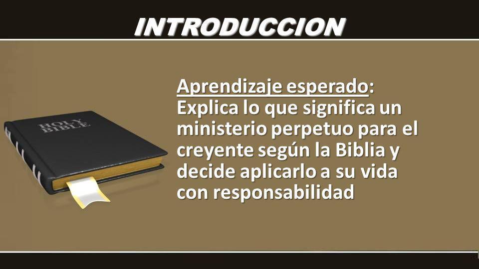 INTRODUCCION Aprendizaje esperado: Explica lo que significa un ministerio perpetuo para el creyente según la Biblia y decide aplicarlo a su vida con r