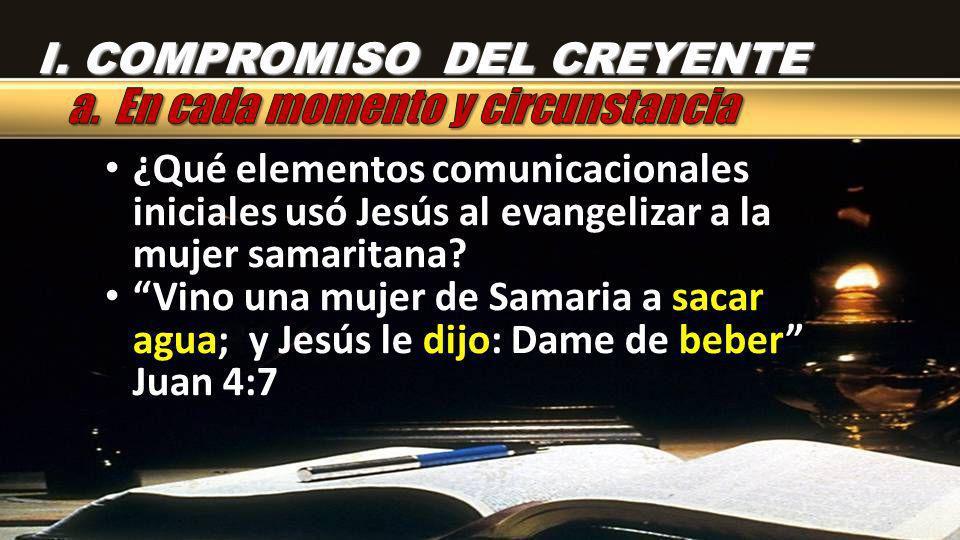 I. COMPROMISO DEL CREYENTE ¿Qué elementos comunicacionales iniciales usó Jesús al evangelizar a la mujer samaritana? Vino una mujer de Samaria a sacar