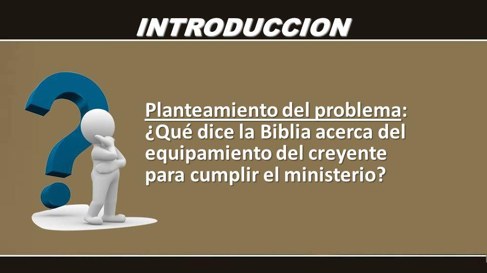 INTRODUCCION Planteamiento del problema: ¿Qué dice la Biblia acerca del equipamiento del creyente para cumplir el ministerio
