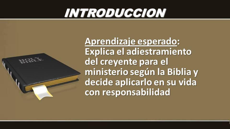 INTRODUCCION Aprendizaje esperado: Explica el adiestramiento del creyente para el ministerio según la Biblia y decide aplicarlo en su vida con responsabilidad