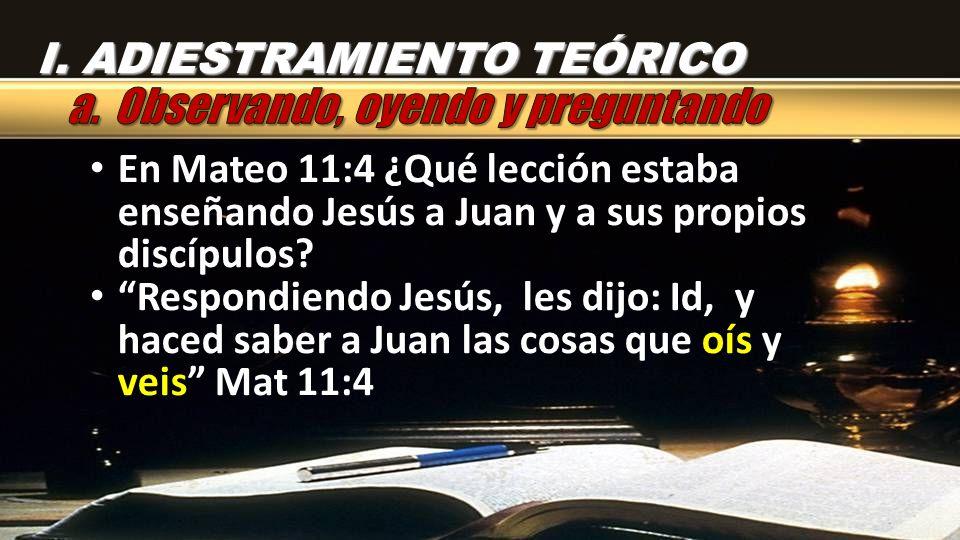 I. ADIESTRAMIENTO TEÓRICO En Mateo 11:4 ¿Qué lección estaba enseñando Jesús a Juan y a sus propios discípulos? Respondiendo Jesús, les dijo: Id, y hac