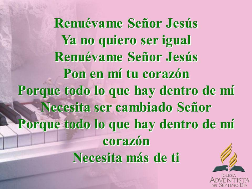 Renuévame Señor Jesús Ya no quiero ser igual Renuévame Señor Jesús Pon en mí tu corazón Porque todo lo que hay dentro de mí Necesita ser cambiado Seño