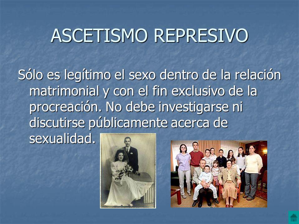 ASCETISMO REPRESIVO Sólo es legítimo el sexo dentro de la relación matrimonial y con el fin exclusivo de la procreación. No debe investigarse ni discu
