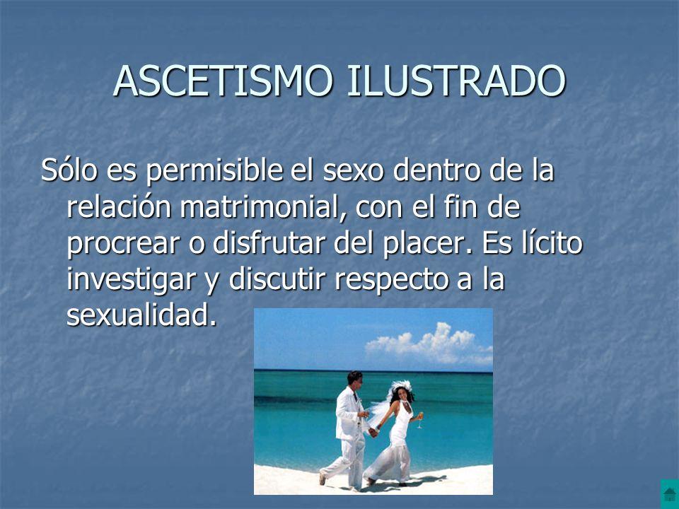 ASCETISMO ILUSTRADO Sólo es permisible el sexo dentro de la relación matrimonial, con el fin de procrear o disfrutar del placer. Es lícito investigar