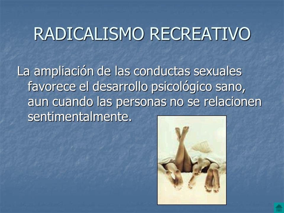 RADICALISMO RECREATIVO La ampliación de las conductas sexuales favorece el desarrollo psicológico sano, aun cuando las personas no se relacionen senti