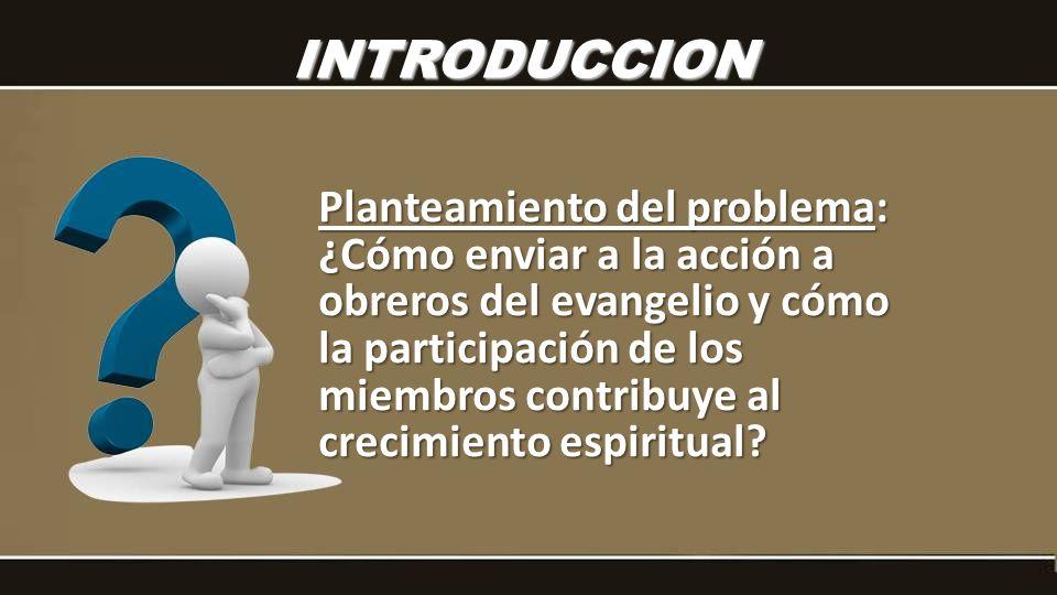 INTRODUCCION Planteamiento del problema: ¿Cómo enviar a la acción a obreros del evangelio y cómo la participación de los miembros contribuye al crecim