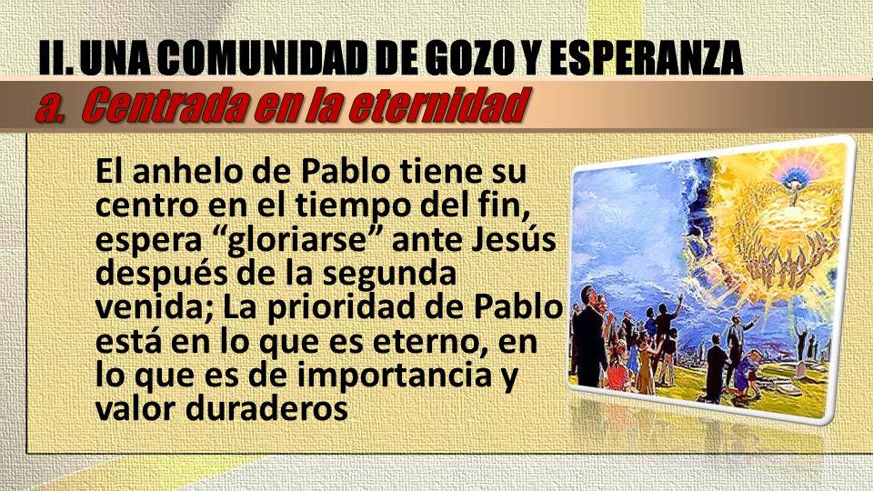 El anhelo de Pablo tiene su centro en el tiempo del fin, espera gloriarse ante Jesús después de la segunda venida; La prioridad de Pablo está en lo qu