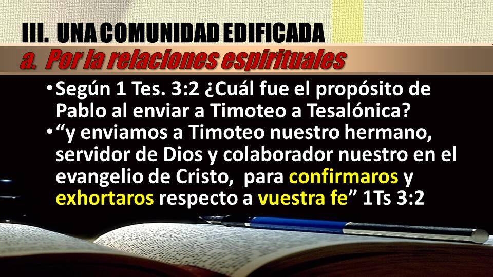 III. UNA COMUNIDAD EDIFICADA Según 1 Tes. 3:2 ¿Cuál fue el propósito de Pablo al enviar a Timoteo a Tesalónica? y enviamos a Timoteo nuestro hermano,