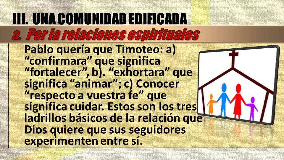 Pablo quería que Timoteo: a) confirmara que significa fortalecer, b). exhortara que significa animar; c) Conocer respecto a vuestra fe que significa c