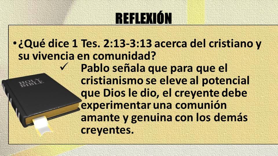 REFLEXIÓN ¿Qué dice 1 Tes. 2:13-3:13 acerca del cristiano y su vivencia en comunidad? Pablo señala que para que el cristianismo se eleve al potencial