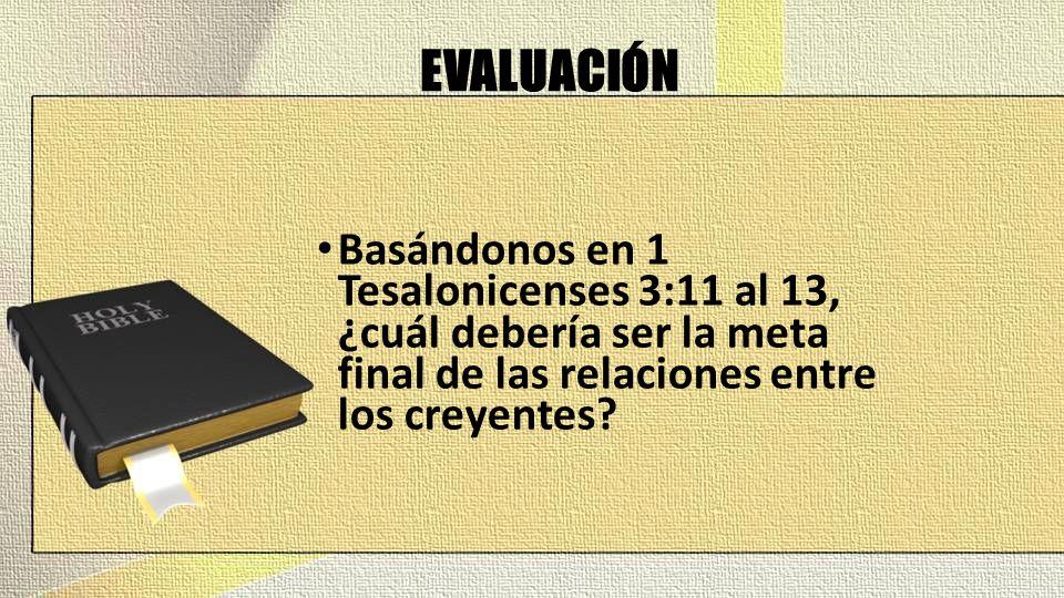 EVALUACIÓN Basándonos en 1 Tesalonicenses 3:11 al 13, ¿cuál debería ser la meta final de las relaciones entre los creyentes?
