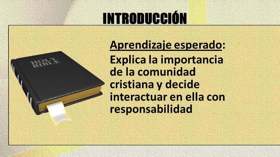 INTRODUCCIÓN Aprendizaje esperado: Explica la importancia de la comunidad cristiana y decide interactuar en ella con responsabilidad