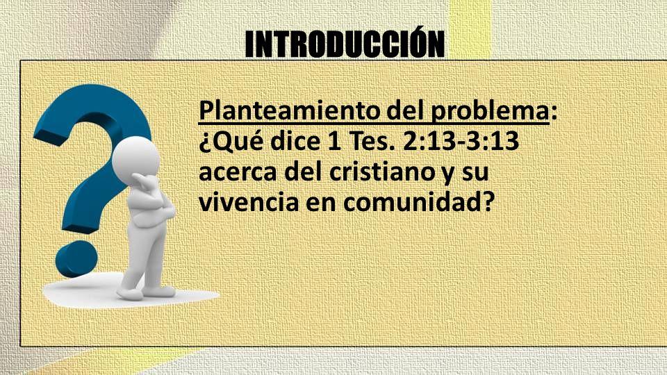INTRODUCCIÓN Planteamiento del problema: ¿Qué dice 1 Tes. 2:13-3:13 acerca del cristiano y su vivencia en comunidad?