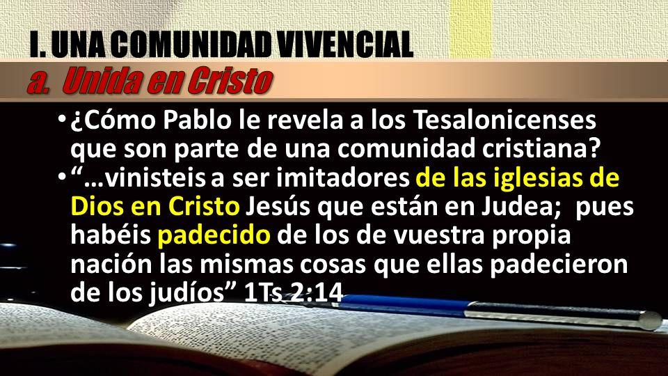 I. UNA COMUNIDAD VIVENCIAL ¿Cómo Pablo le revela a los Tesalonicenses que son parte de una comunidad cristiana? …vinisteis a ser imitadores de las igl