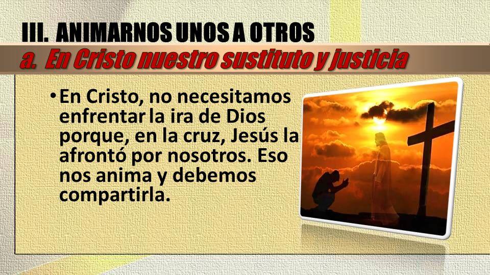 En Cristo, no necesitamos enfrentar la ira de Dios porque, en la cruz, Jesús la afrontó por nosotros. Eso nos anima y debemos compartirla. III. ANIMAR