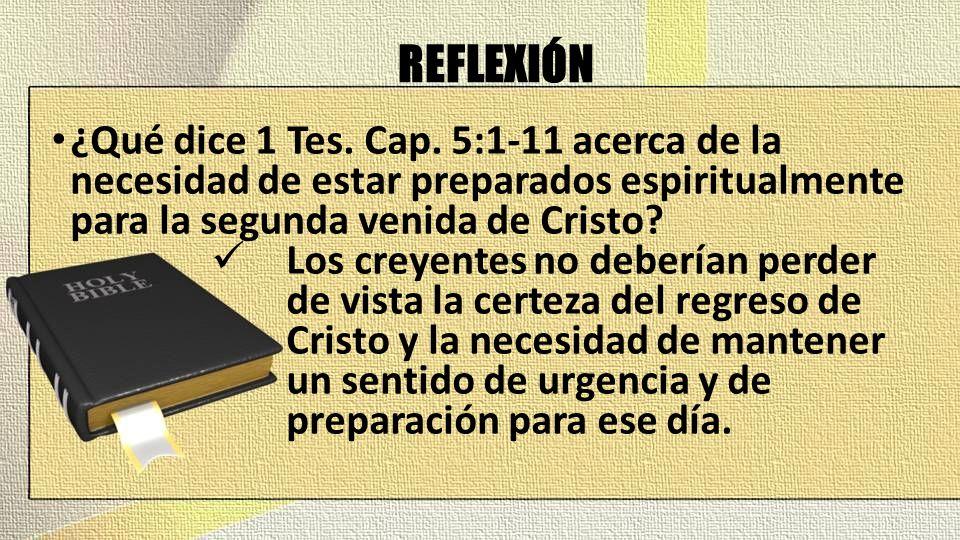REFLEXIÓN ¿Qué dice 1 Tes. Cap. 5:1-11 acerca de la necesidad de estar preparados espiritualmente para la segunda venida de Cristo? Los creyentes no d