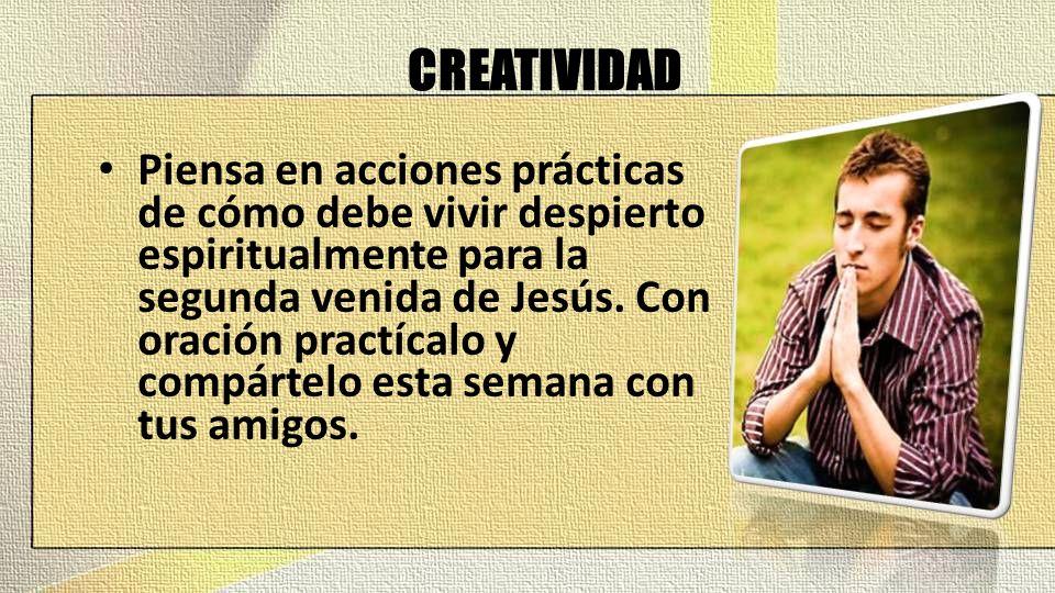 CREATIVIDAD Piensa en acciones prácticas de cómo debe vivir despierto espiritualmente para la segunda venida de Jesús. Con oración practícalo y compár