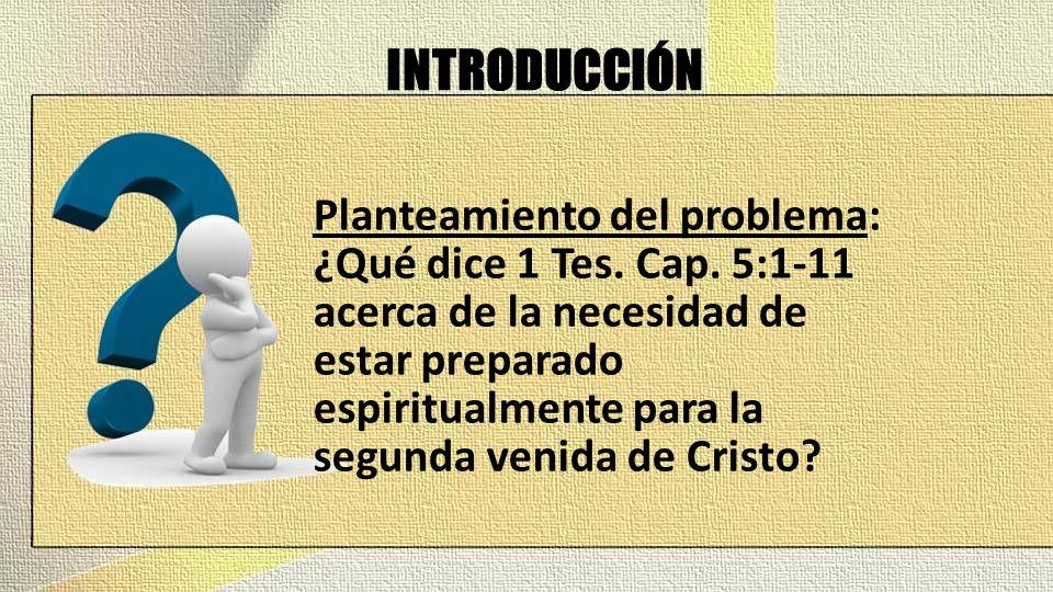 INTRODUCCIÓN Planteamiento del problema: ¿Qué dice 1 Tes. Cap. 5:1-11 acerca de la necesidad de estar preparado espiritualmente para la segunda venida