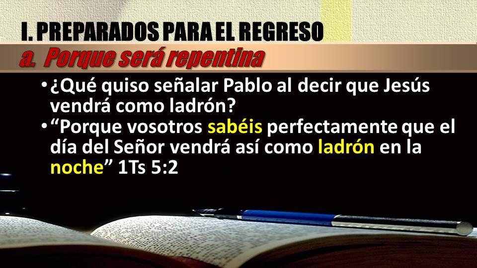 I. PREPARADOS PARA EL REGRESO ¿Qué quiso señalar Pablo al decir que Jesús vendrá como ladrón? Porque vosotros sabéis perfectamente que el día del Seño