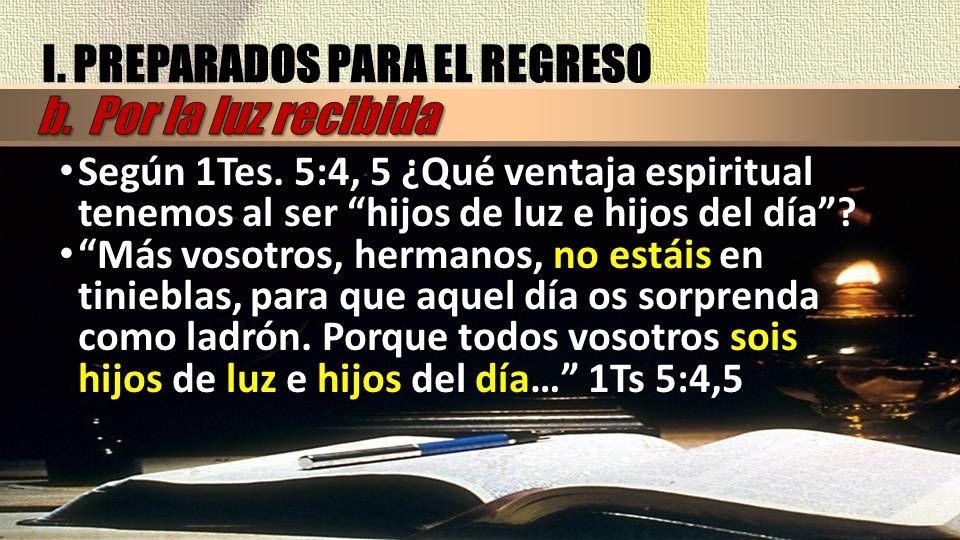 Según 1Tes. 5:4, 5 ¿Qué ventaja espiritual tenemos al ser hijos de luz e hijos del día? Más vosotros, hermanos, no estáis en tinieblas, para que aquel