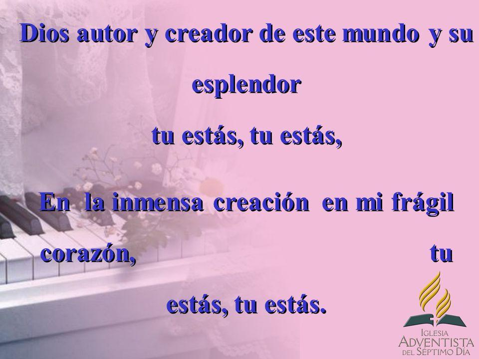 Dios autor y creador de este mundo y su esplendor tu estás, tu estás, En la inmensa creación en mi frágil corazón, tu estás, tu estás. Dios autor y cr