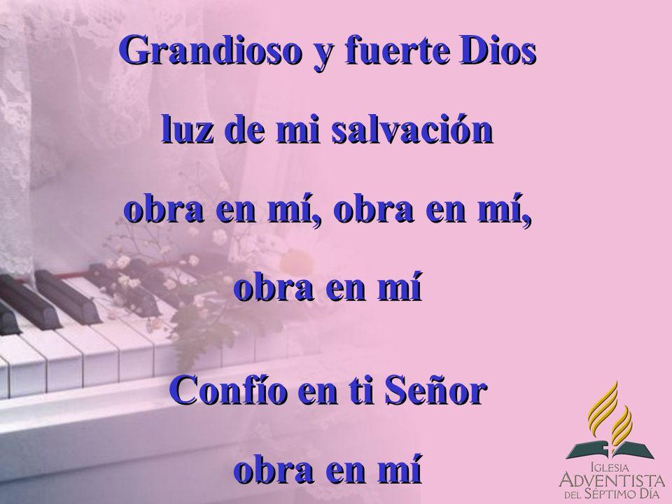 Grandioso y fuerte Dios luz de mi salvación obra en mí, obra en mí, obra en mí Confío en ti Señor obra en mí Grandioso y fuerte Dios luz de mi salvaci