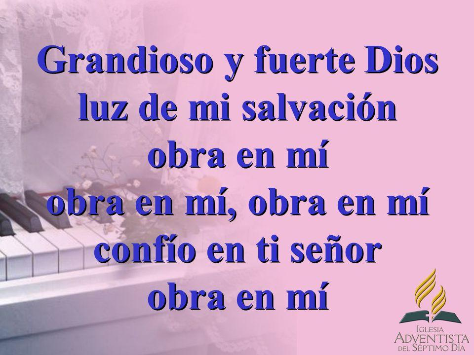 Grandioso y fuerte Dios luz de mi salvación obra en mí obra en mí, obra en mí confío en ti señor obra en mí