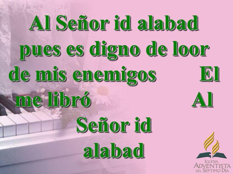 Al Señor id alabad pues es digno de loor de mis enemigos El me libró Al Señor id alabad