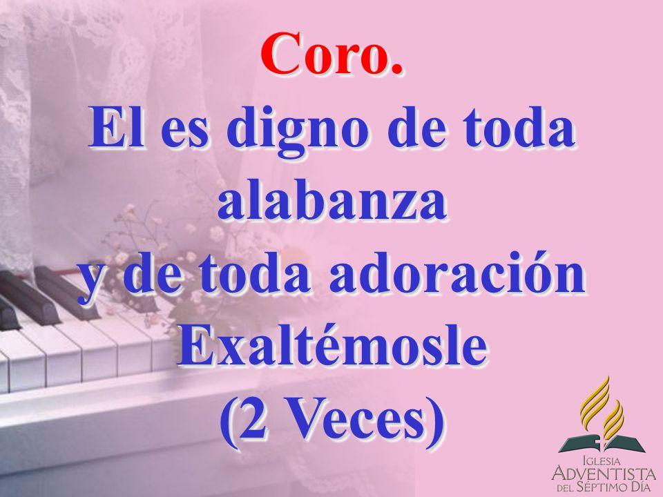 Coro.El es digno de toda alabanza y de toda adoración Exaltémosle (2 Veces) Coro.