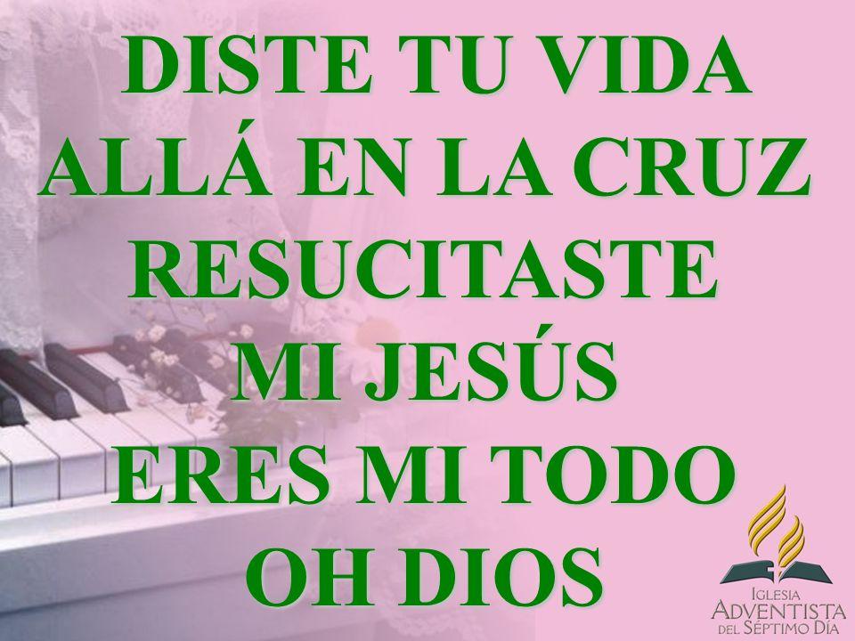 DISTE TU VIDA ALLÁ EN LA CRUZ RESUCITASTE MI JESÚS ERES MI TODO OH DIOS DISTE TU VIDA ALLÁ EN LA CRUZ RESUCITASTE MI JESÚS ERES MI TODO OH DIOS