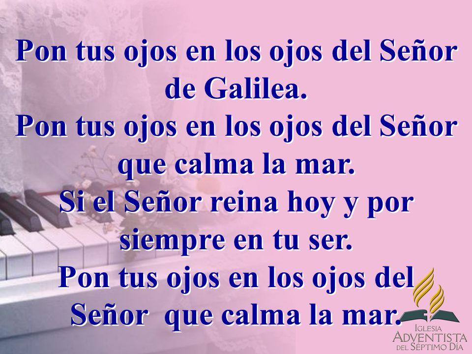 Pon tus ojos en los ojos del Señor de Galilea. Pon tus ojos en los ojos del Señor que calma la mar.