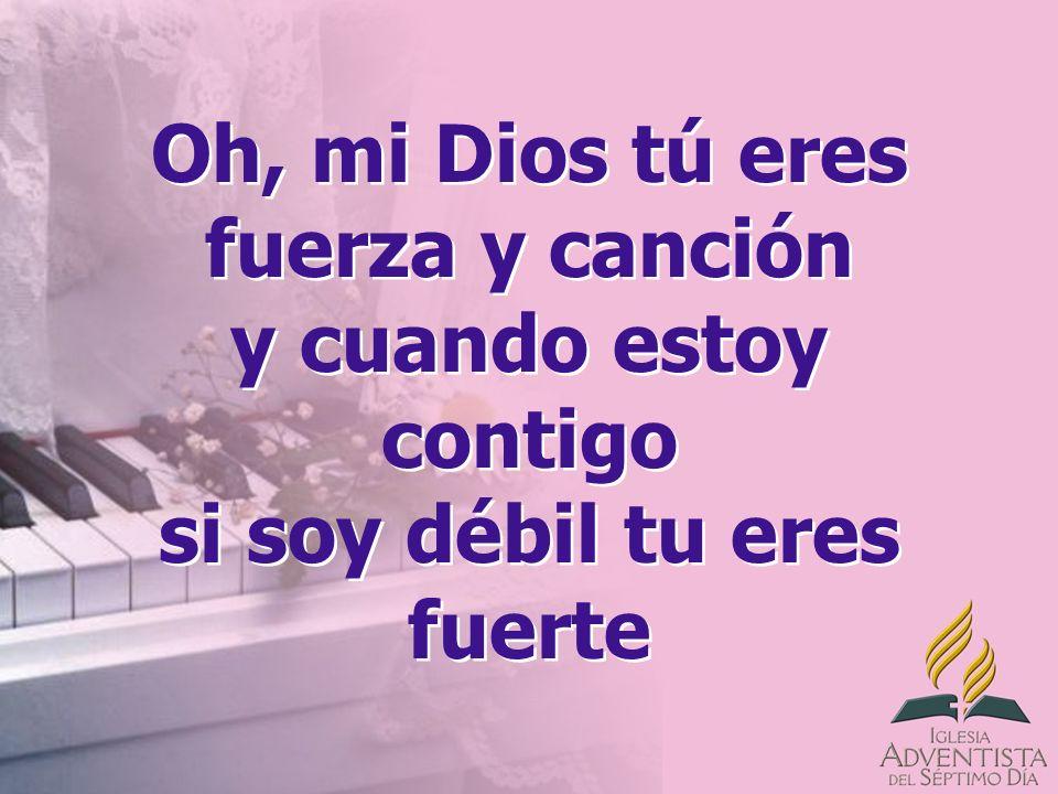 Oh, mi Dios tú eres fuerza y canción y cuando estoy contigo si soy débil tu eres fuerte