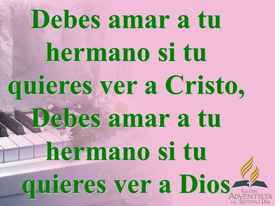 Debes amar a tu hermano si tu quieres ver a Cristo, Debes amar a tu hermano si tu quieres ver a Dios