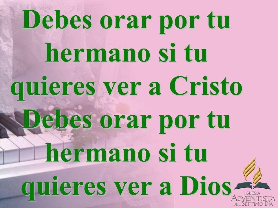 Debes orar por tu hermano si tu quieres ver a Cristo Debes orar por tu hermano si tu quieres ver a Dios