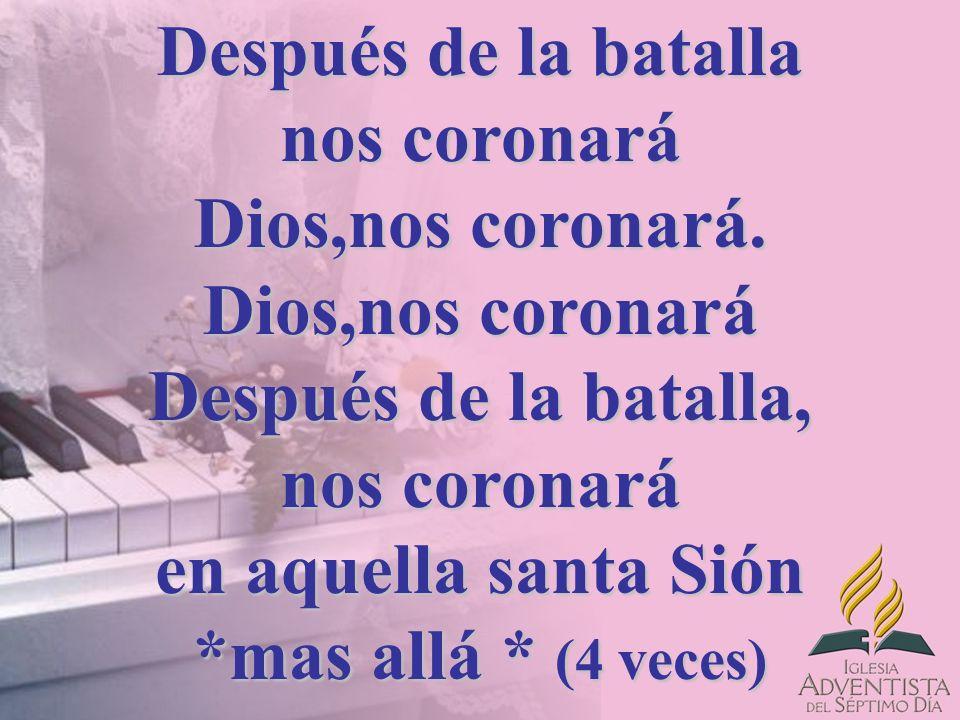 Después de la batalla nos coronará Dios,nos coronará. Dios,nos coronará Después de la batalla, nos coronará en aquella santa Sión *mas allá * (4 veces